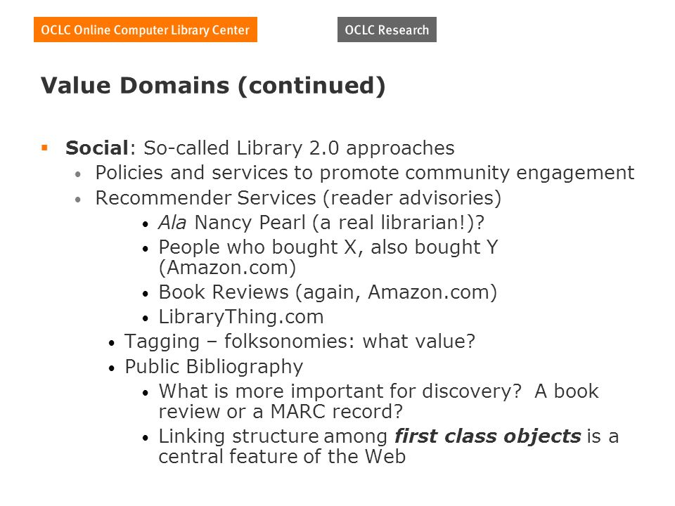 Value Domains (continued) Social: So-called Library 2.0 approaches Policies and services to promote community engagement Recommender Services (reader advisories) Ala Nancy Pearl (a real librarian!).