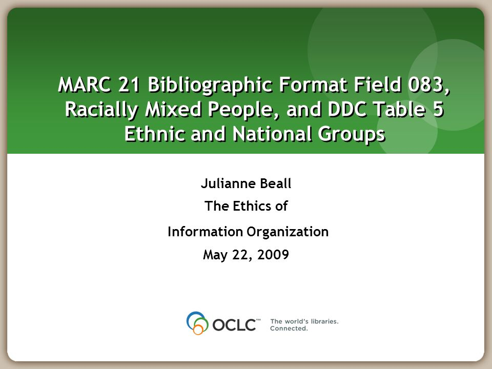 MARC 21 Bibliographic Format Field 083, Racially Mixed People, and DDC Table 5 Ethnic and National Groups Julianne Beall The Ethics of Information Organization May 22, 2009