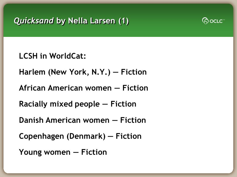 Quicksand by Nella Larsen (1) LCSH in WorldCat: Harlem (New York, N.Y.) Fiction African American women Fiction Racially mixed people Fiction Danish American women Fiction Copenhagen (Denmark) Fiction Young women Fiction