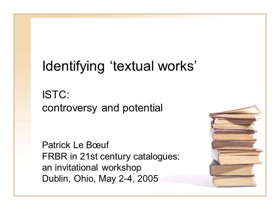 Identifying textual works ISTC: controversy and potential Patrick Le Bœuf FRBR in 21st century catalogues: an invitational workshop Dublin, Ohio, May 2-4, 2005