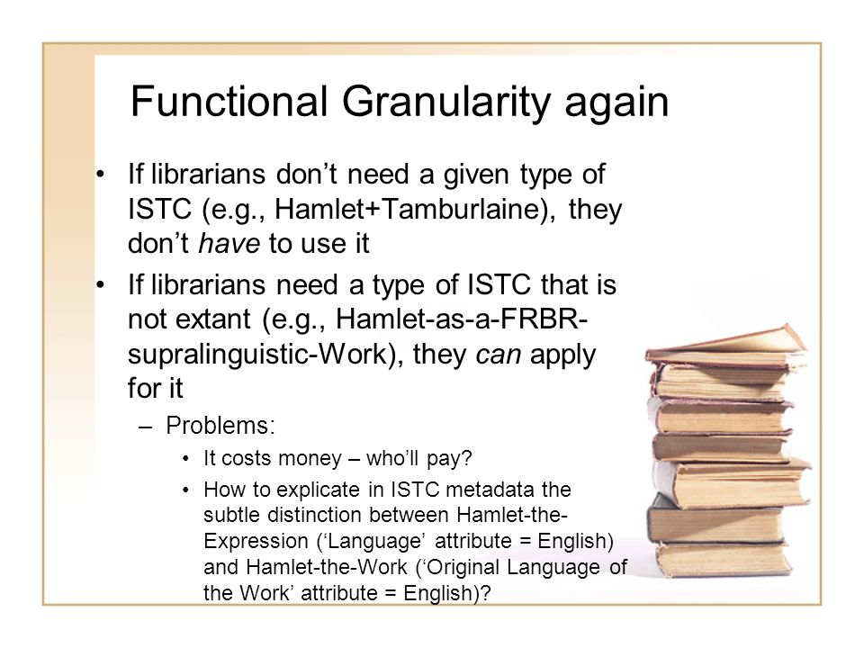 Functional Granularity again If librarians dont need a given type of ISTC (e.g., Hamlet+Tamburlaine), they dont have to use it If librarians need a type of ISTC that is not extant (e.g., Hamlet-as-a-FRBR- supralinguistic-Work), they can apply for it –Problems: It costs money – wholl pay.