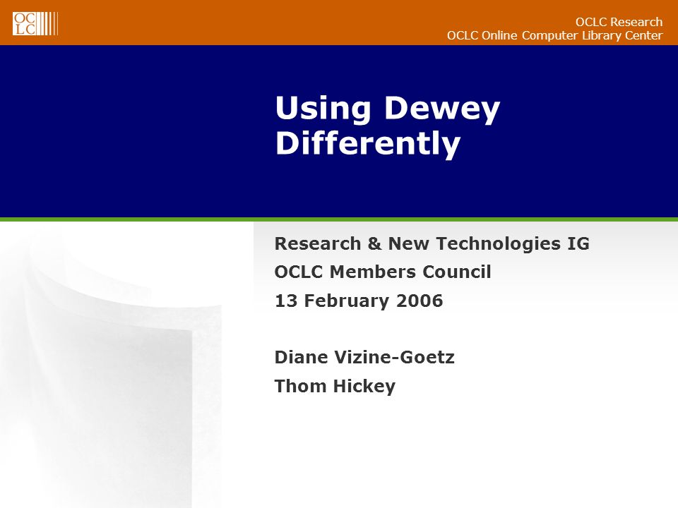 OCLC Research OCLC Online Computer Library Center Using Dewey Differently Research & New Technologies IG OCLC Members Council 13 February 2006 Diane Vizine-Goetz Thom Hickey