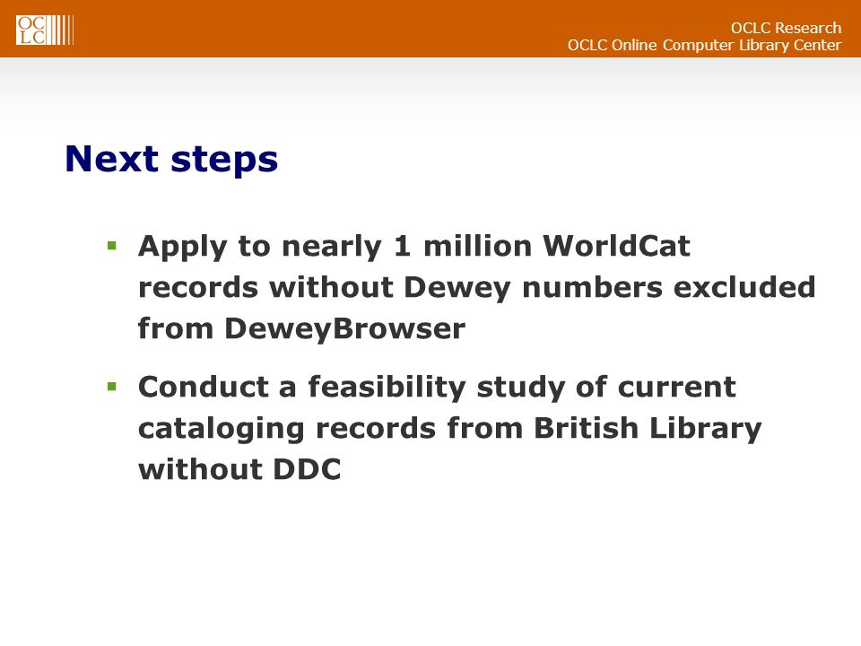 OCLC Research OCLC Online Computer Library Center Next steps Apply to nearly 1 million WorldCat records without Dewey numbers excluded from DeweyBrowser Conduct a feasibility study of current cataloging records from British Library without DDC