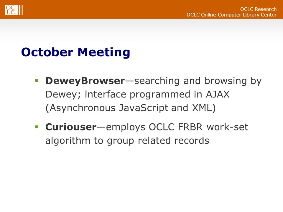 OCLC Research OCLC Online Computer Library Center October Meeting DeweyBrowsersearching and browsing by Dewey; interface programmed in AJAX (Asynchronous JavaScript and XML) Curiouseremploys OCLC FRBR work-set algorithm to group related records