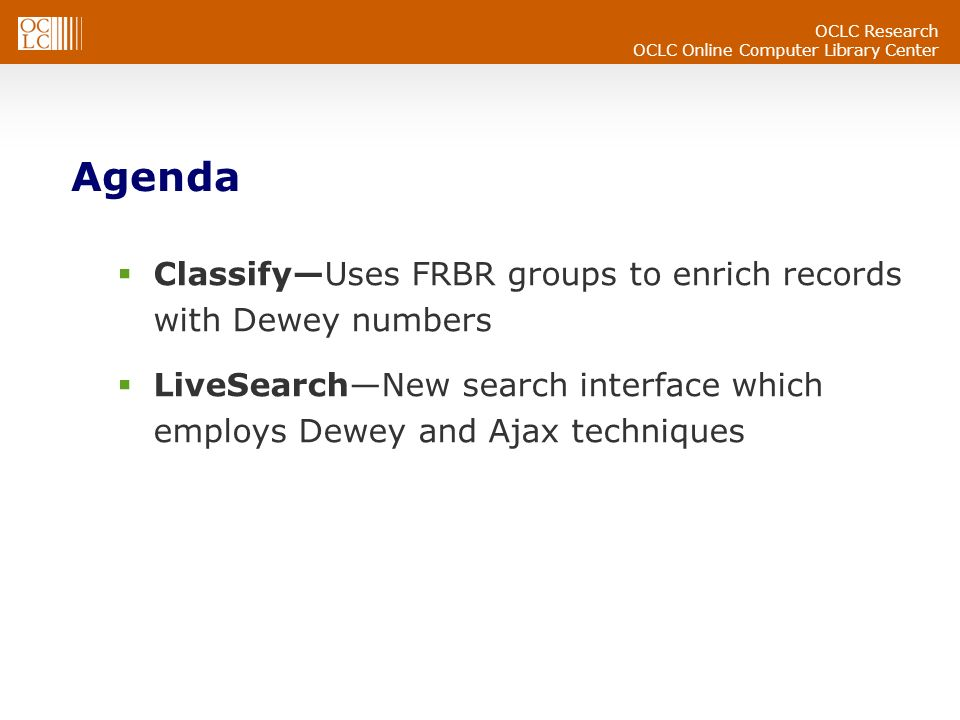OCLC Research OCLC Online Computer Library Center Agenda ClassifyUses FRBR groups to enrich records with Dewey numbers LiveSearchNew search interface which employs Dewey and Ajax techniques