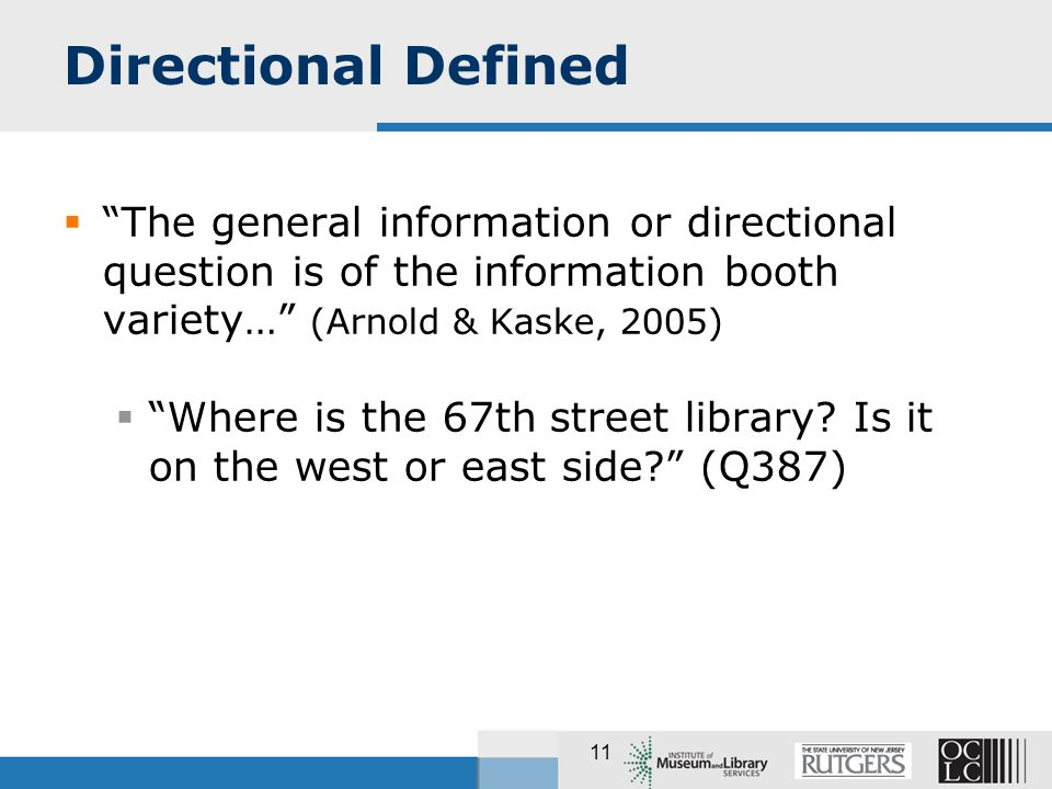 11 Directional Defined The general information or directional question is of the information booth variety… (Arnold & Kaske, 2005) Where is the 67th street library.