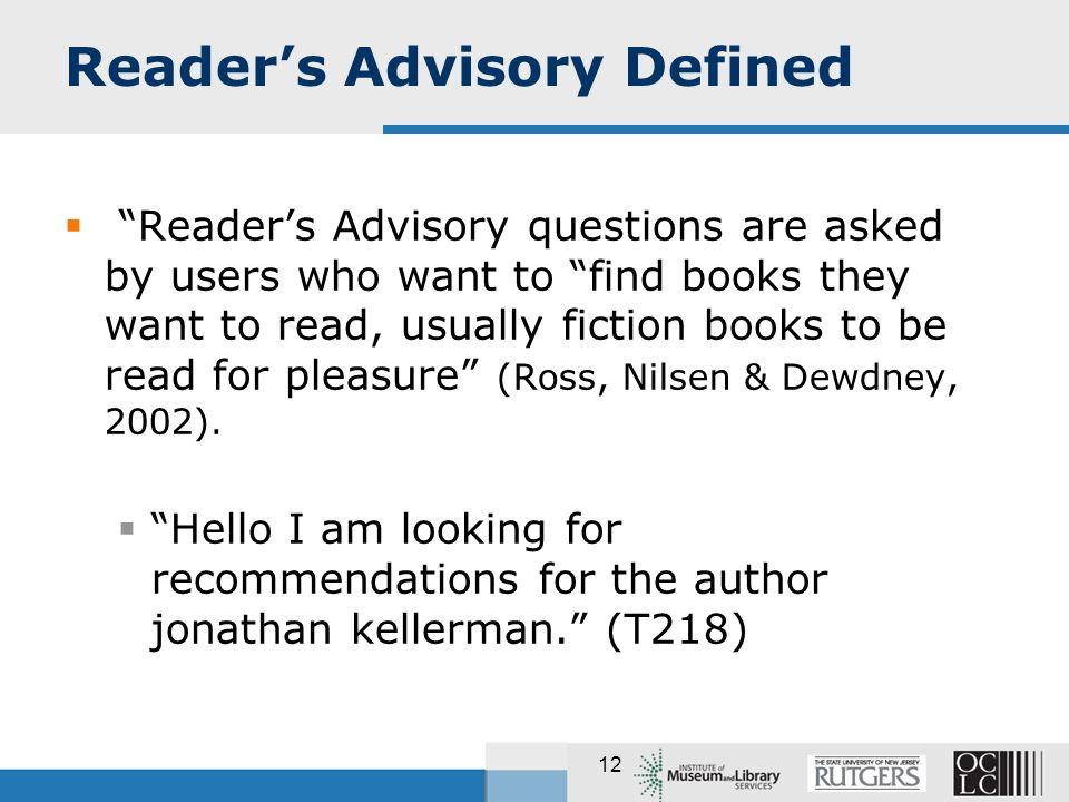 12 Readers Advisory Defined Readers Advisory questions are asked by users who want to find books they want to read, usually fiction books to be read for pleasure (Ross, Nilsen & Dewdney, 2002).