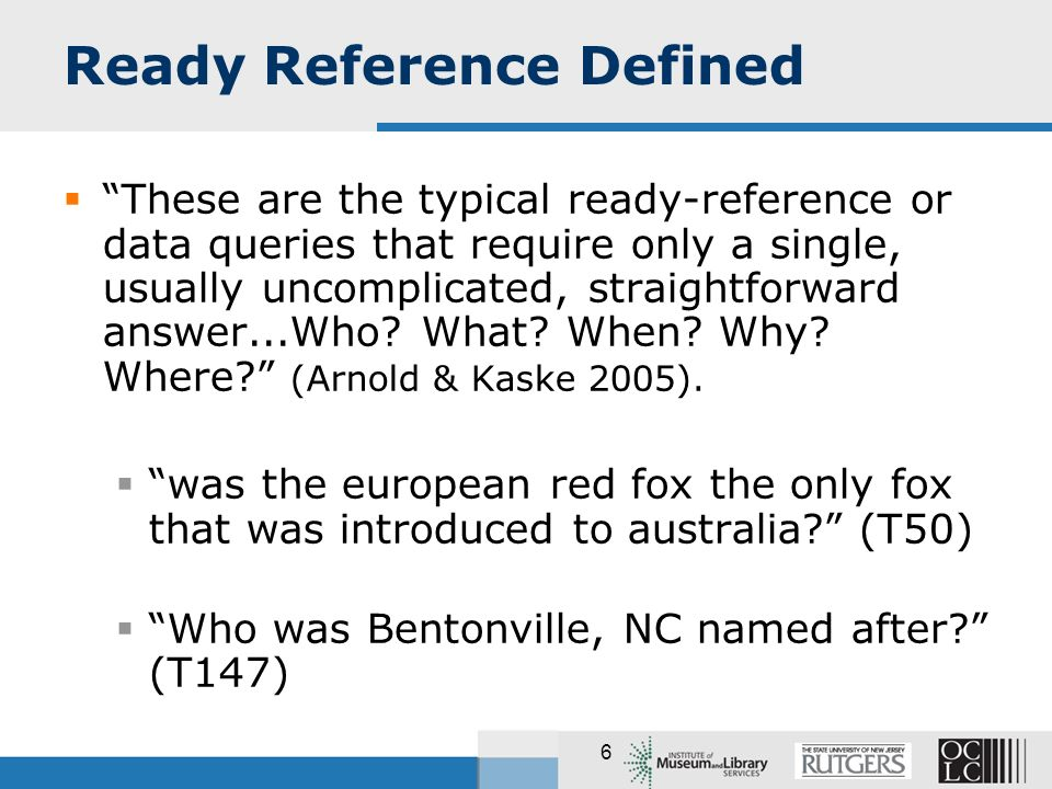 6 Ready Reference Defined These are the typical ready-reference or data queries that require only a single, usually uncomplicated, straightforward answer...Who.