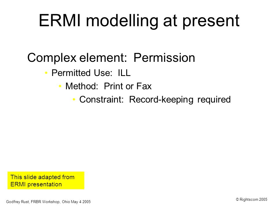 Godfrey Rust, FRBR Workshop, Ohio May 4 2005 © Rightscom 2005 ERMI modelling at present Complex element: Permission Permitted Use: ILL Method: Print or Fax Constraint: Record-keeping required This slide adapted from ERMI presentation