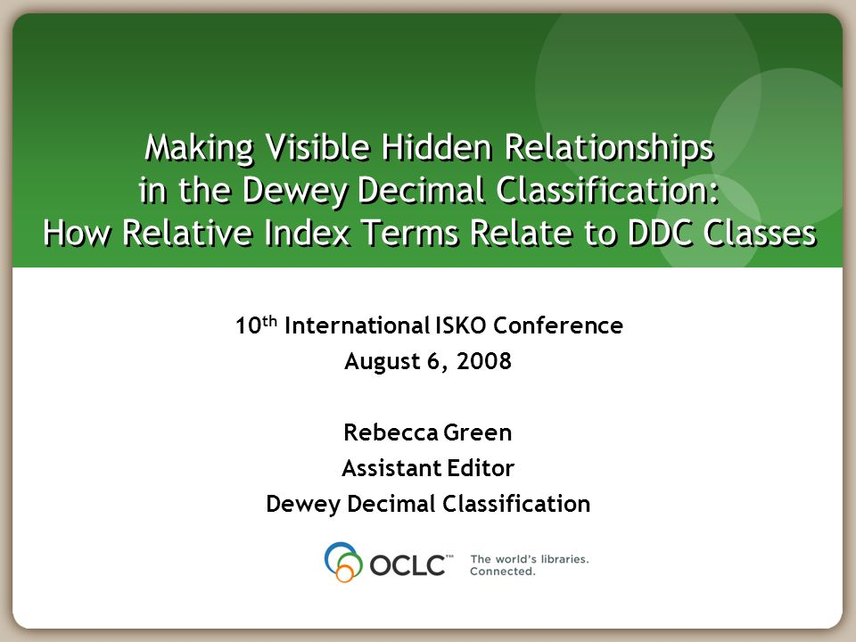 Making Visible Hidden Relationships in the Dewey Decimal Classification: How Relative Index Terms Relate to DDC Classes 10 th International ISKO Conference August 6, 2008 Rebecca Green Assistant Editor Dewey Decimal Classification