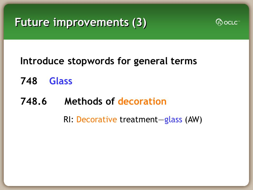 Future improvements (3) Introduce stopwords for general terms 748 Glass 748.6 Methods of decoration RI: Decorative treatmentglass (AW)