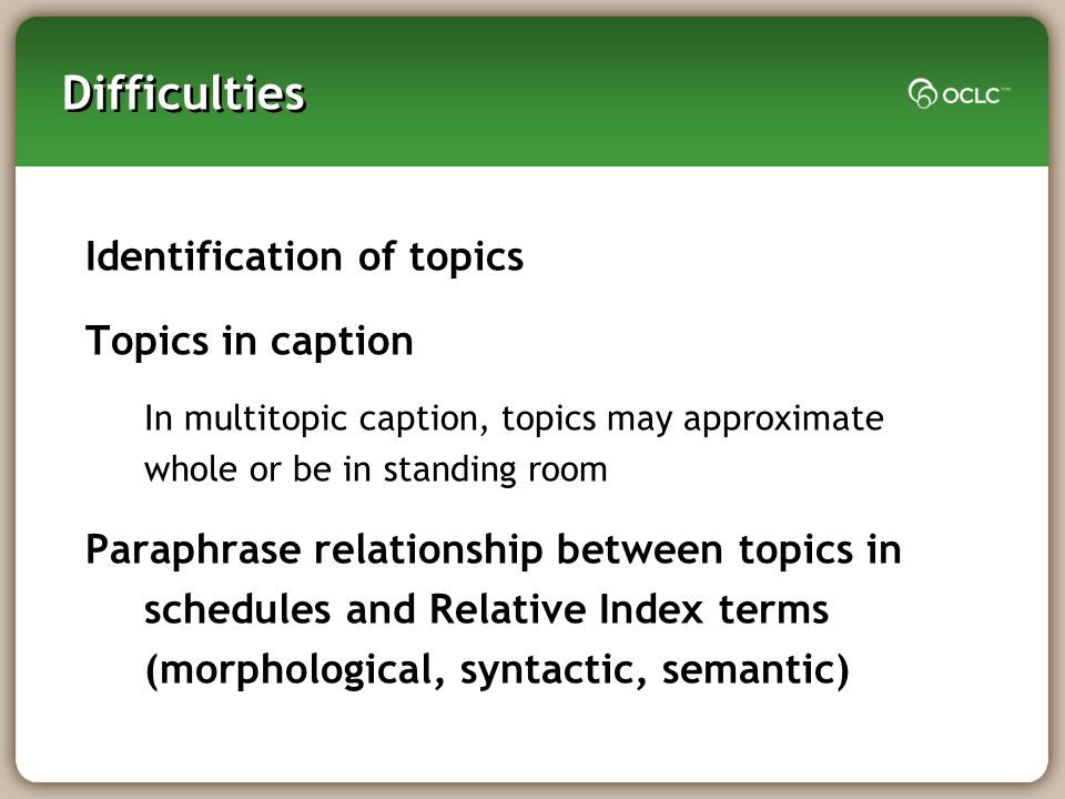 Difficulties Identification of topics Topics in caption In multitopic caption, topics may approximate whole or be in standing room Paraphrase relationship between topics in schedules and Relative Index terms (morphological, syntactic, semantic)