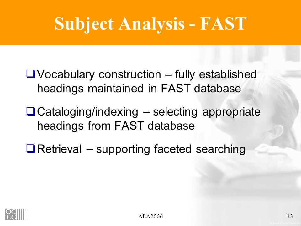ALA200613 Subject Analysis - FAST Vocabulary construction – fully established headings maintained in FAST database Cataloging/indexing – selecting appropriate headings from FAST database Retrieval – supporting faceted searching