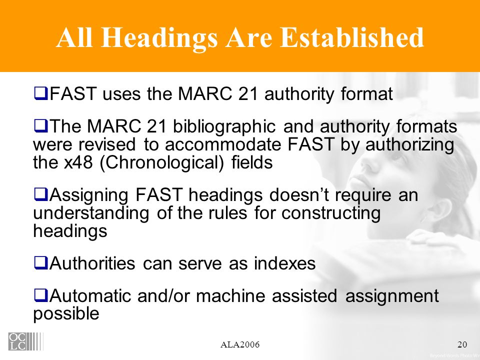 ALA200620 All Headings Are Established FAST uses the MARC 21 authority format The MARC 21 bibliographic and authority formats were revised to accommodate FAST by authorizing the x48 (Chronological) fields Assigning FAST headings doesnt require an understanding of the rules for constructing headings Authorities can serve as indexes Automatic and/or machine assisted assignment possible