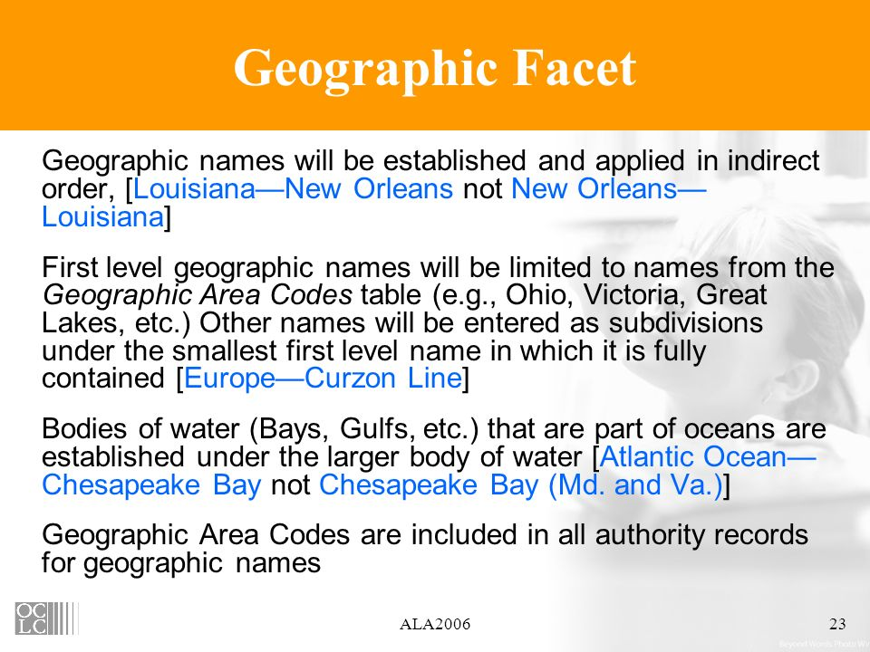 ALA200623 Geographic Facet Geographic names will be established and applied in indirect order, [LouisianaNew Orleans not New Orleans Louisiana] First level geographic names will be limited to names from the Geographic Area Codes table (e.g., Ohio, Victoria, Great Lakes, etc.) Other names will be entered as subdivisions under the smallest first level name in which it is fully contained [EuropeCurzon Line] Bodies of water (Bays, Gulfs, etc.) that are part of oceans are established under the larger body of water [Atlantic Ocean Chesapeake Bay not Chesapeake Bay (Md.