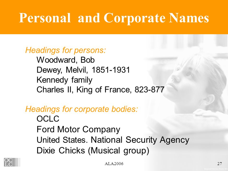 ALA200627 Personal and Corporate Names Headings for persons: Woodward, Bob Dewey, Melvil, 1851-1931 Kennedy family Charles II, King of France, 823-877 Headings for corporate bodies: OCLC Ford Motor Company United States.