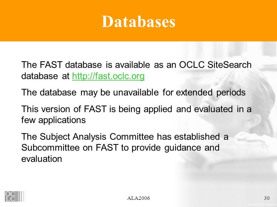 ALA200630 Databases The FAST database is available as an OCLC SiteSearch database at http://fast.oclc.orghttp://fast.oclc.org The database may be unavailable for extended periods This version of FAST is being applied and evaluated in a few applications The Subject Analysis Committee has established a Subcommittee on FAST to provide guidance and evaluation