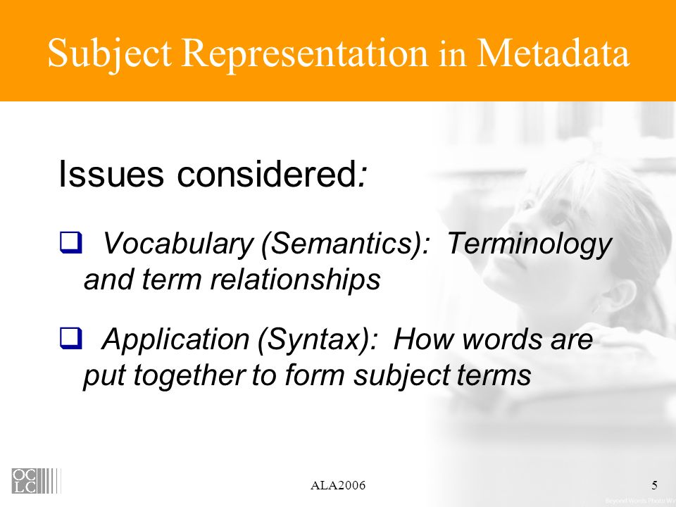 ALA20065 Subject Representation in Metadata Issues considered: Vocabulary (Semantics): Terminology and term relationships Application (Syntax): How words are put together to form subject terms