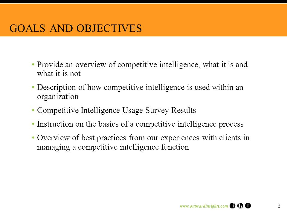 www.outwardinsights.com 2 GOALS AND OBJECTIVES Provide an overview of competitive intelligence, what it is and what it is not Description of how competitive intelligence is used within an organization Competitive Intelligence Usage Survey Results Instruction on the basics of a competitive intelligence process Overview of best practices from our experiences with clients in managing a competitive intelligence function