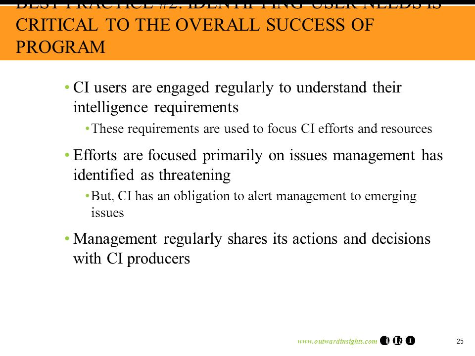www.outwardinsights.com 25 BEST PRACTICE #2: IDENTIFYING USER NEEDS IS CRITICAL TO THE OVERALL SUCCESS OF PROGRAM CI users are engaged regularly to understand their intelligence requirements These requirements are used to focus CI efforts and resources Efforts are focused primarily on issues management has identified as threatening But, CI has an obligation to alert management to emerging issues Management regularly shares its actions and decisions with CI producers