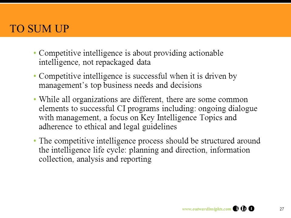 www.outwardinsights.com 27 TO SUM UP Competitive intelligence is about providing actionable intelligence, not repackaged data Competitive intelligence is successful when it is driven by managements top business needs and decisions While all organizations are different, there are some common elements to successful CI programs including: ongoing dialogue with management, a focus on Key Intelligence Topics and adherence to ethical and legal guidelines The competitive intelligence process should be structured around the intelligence life cycle: planning and direction, information collection, analysis and reporting