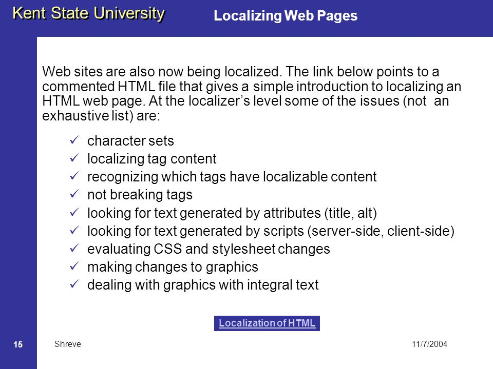 11/7/2004 Kent State University Shreve 15 Localizing Web Pages character sets localizing tag content recognizing which tags have localizable content not breaking tags looking for text generated by attributes (title, alt) looking for text generated by scripts (server-side, client-side) evaluating CSS and stylesheet changes making changes to graphics dealing with graphics with integral text Localization of HTML Web sites are also now being localized.