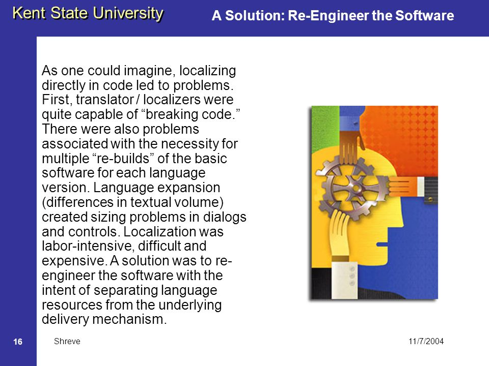 11/7/2004 Kent State University Shreve 16 A Solution: Re-Engineer the Software As one could imagine, localizing directly in code led to problems.