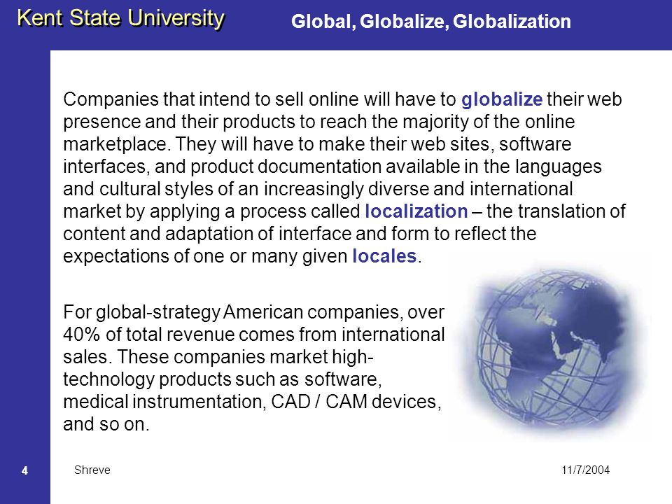 11/7/2004 Kent State University Shreve 4 Global, Globalize, Globalization Companies that intend to sell online will have to globalize their web presence and their products to reach the majority of the online marketplace.