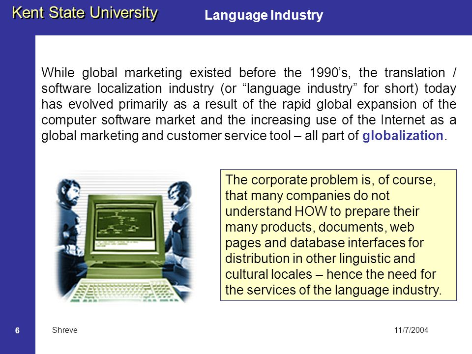 11/7/2004 Kent State University Shreve 6 Language Industry While global marketing existed before the 1990s, the translation / software localization industry (or language industry for short) today has evolved primarily as a result of the rapid global expansion of the computer software market and the increasing use of the Internet as a global marketing and customer service tool – all part of globalization.