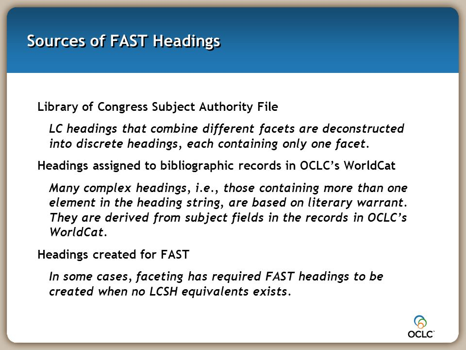 Sources of FAST Headings Library of Congress Subject Authority File LC headings that combine different facets are deconstructed into discrete headings, each containing only one facet.