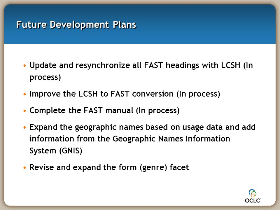 Future Development Plans Update and resynchronize all FAST headings with LCSH (In process) Improve the LCSH to FAST conversion (In process) Complete the FAST manual (In process) Expand the geographic names based on usage data and add information from the Geographic Names Information System (GNIS) Revise and expand the form (genre) facet