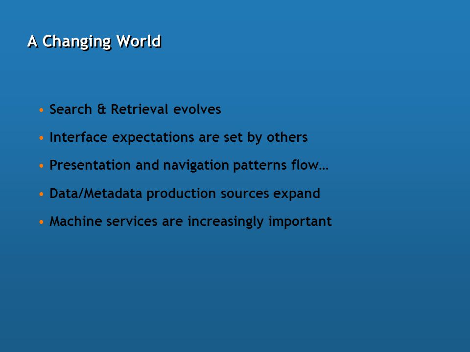 A Changing World Search & Retrieval evolves Interface expectations are set by others Presentation and navigation patterns flow… Data/Metadata production sources expand Machine services are increasingly important