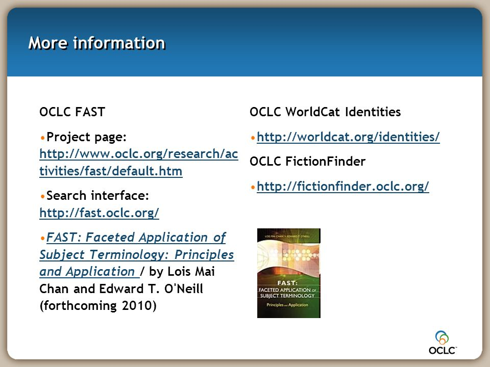 More information OCLC FAST Project page: http://www.oclc.org/research/ac tivities/fast/default.htm http://www.oclc.org/research/ac tivities/fast/default.htm Search interface: http://fast.oclc.org/ http://fast.oclc.org/ FAST: Faceted Application of Subject Terminology: Principles and Application / by Lois Mai Chan and Edward T.