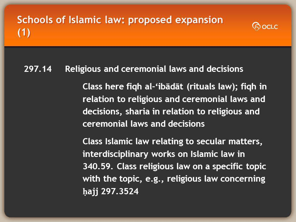 Schools of Islamic law: proposed expansion (1) 297.14 Religious and ceremonial laws and decisions Class here fiqh al-ibādāt (rituals law); fiqh in relation to religious and ceremonial laws and decisions, sharia in relation to religious and ceremonial laws and decisions Class Islamic law relating to secular matters, interdisciplinary works on Islamic law in 340.59.
