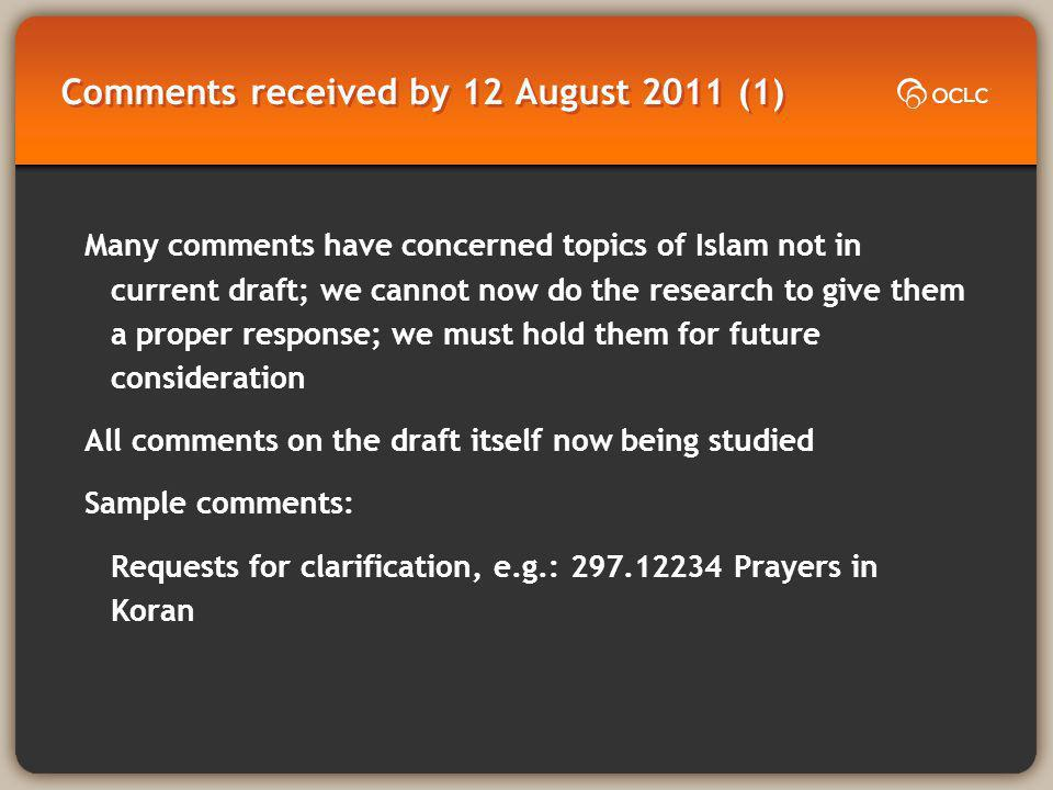 Comments received by 12 August 2011 (1) Many comments have concerned topics of Islam not in current draft; we cannot now do the research to give them a proper response; we must hold them for future consideration All comments on the draft itself now being studied Sample comments: Requests for clarification, e.g.: 297.12234 Prayers in Koran