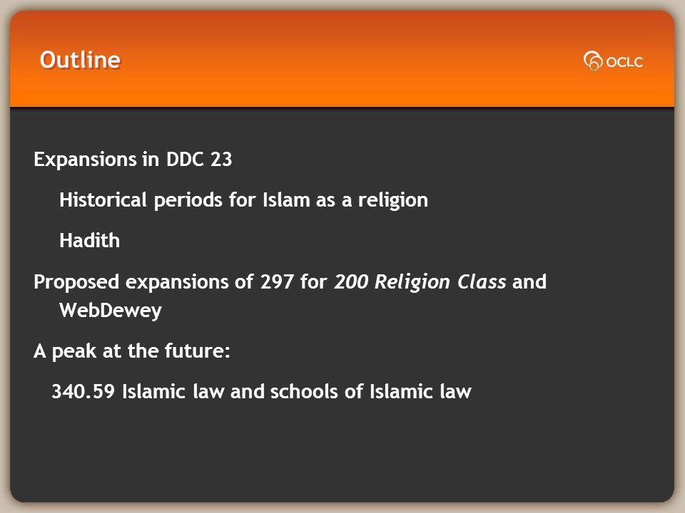 Outline Expansions in DDC 23 Historical periods for Islam as a religion Hadith Proposed expansions of 297 for 200 Religion Class and WebDewey A peak at the future: 340.59 Islamic law and schools of Islamic law