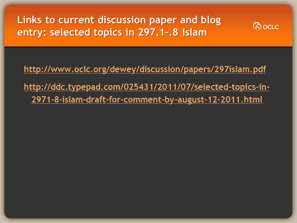 Links to current discussion paper and blog entry: selected topics in 297.1–.8 Islam http://www.oclc.org/dewey/discussion/papers/297islam.pdf http://ddc.typepad.com/025431/2011/07/selected-topics-in- 2971-8-islam-draft-for-comment-by-august-12-2011.html
