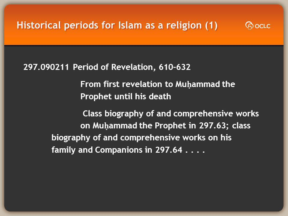 Historical periods for Islam as a religion (1) 297.090211 Period of Revelation, 610-632 From first revelation to Mu ammad the Prophet until his death Class biography of and comprehensive works on Mu ammad the Prophet in 297.63; class biography of and comprehensive works on his family and Companions in 297.64....