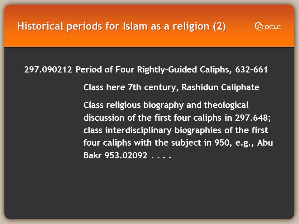 Historical periods for Islam as a religion (2) 297.090212 Period of Four Rightly-Guided Caliphs, 632-661 Class here 7th century, Rashidun Caliphate Class religious biography and theological discussion of the first four caliphs in 297.648; class interdisciplinary biographies of the first four caliphs with the subject in 950, e.g., Abu Bakr 953.02092....