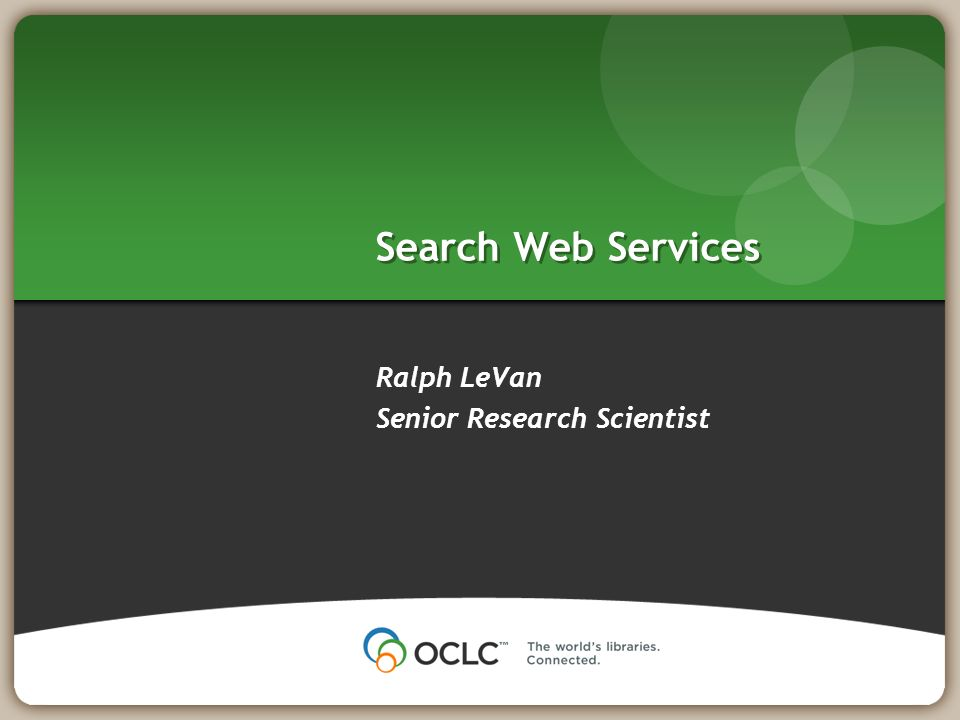 Search Web Services Ralph LeVan Senior Research Scientist