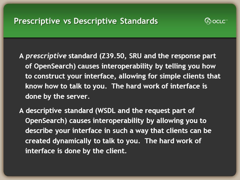 Prescriptive vs Descriptive Standards A prescriptive standard (Z39.50, SRU and the response part of OpenSearch) causes interoperability by telling you how to construct your interface, allowing for simple clients that know how to talk to you.