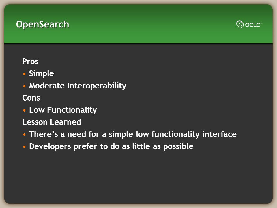 OpenSearch Pros Simple Moderate Interoperability Cons Low Functionality Lesson Learned Theres a need for a simple low functionality interface Developers prefer to do as little as possible