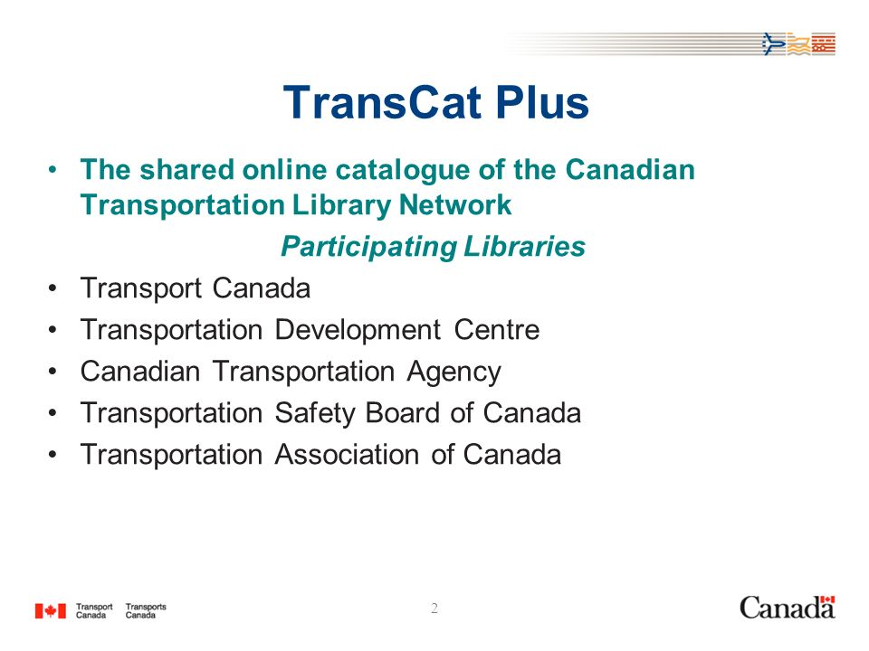 2 TransCat Plus The shared online catalogue of the Canadian Transportation Library Network Participating Libraries Transport Canada Transportation Development Centre Canadian Transportation Agency Transportation Safety Board of Canada Transportation Association of Canada