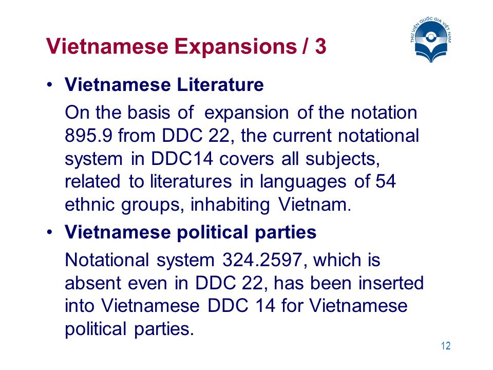 12 Vietnamese Expansions / 3 Vietnamese Literature On the basis of expansion of the notation 895.9 from DDC 22, the current notational system in DDC14 covers all subjects, related to literatures in languages of 54 ethnic groups, inhabiting Vietnam.