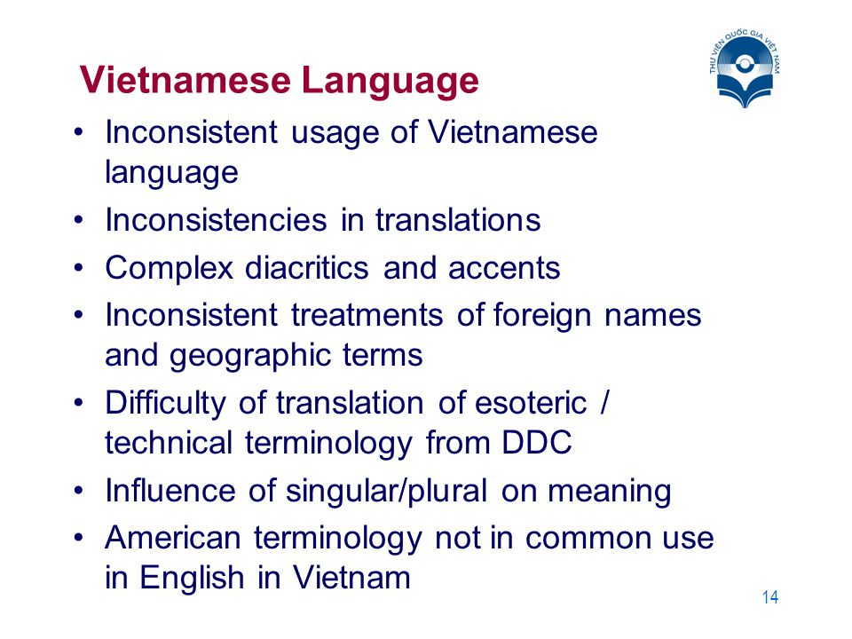 14 Vietnamese Language Inconsistent usage of Vietnamese language Inconsistencies in translations Complex diacritics and accents Inconsistent treatments of foreign names and geographic terms Difficulty of translation of esoteric / technical terminology from DDC Influence of singular/plural on meaning American terminology not in common use in English in Vietnam