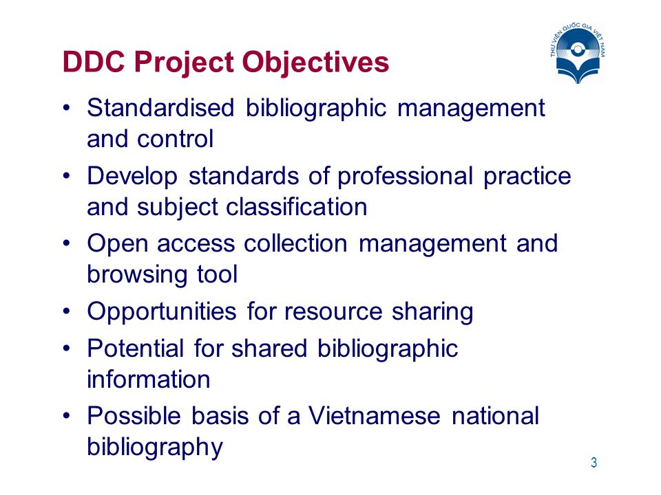 3 DDC Project Objectives Standardised bibliographic management and control Develop standards of professional practice and subject classification Open access collection management and browsing tool Opportunities for resource sharing Potential for shared bibliographic information Possible basis of a Vietnamese national bibliography