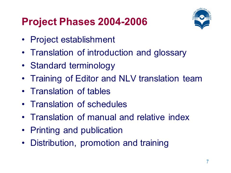 7 Project Phases 2004-2006 Project establishment Translation of introduction and glossary Standard terminology Training of Editor and NLV translation team Translation of tables Translation of schedules Translation of manual and relative index Printing and publication Distribution, promotion and training