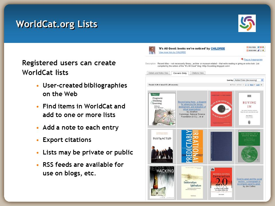 WorldCat.org Lists Registered users can create WorldCat lists User-created bibliographies on the Web Find items in WorldCat and add to one or more lists Add a note to each entry Export citations Lists may be private or public RSS feeds are available for use on blogs, etc.