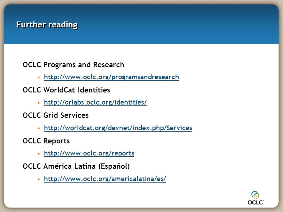 Further reading OCLC Programs and Research http://www.oclc.org/programsandresearch OCLC WorldCat Identities http://orlabs.oclc.org/Identities/ OCLC Grid Services http://worldcat.org/devnet/index.php/Services OCLC Reports http://www.oclc.org/reports OCLC América Latina (Español) http://www.oclc.org/americalatina/es/