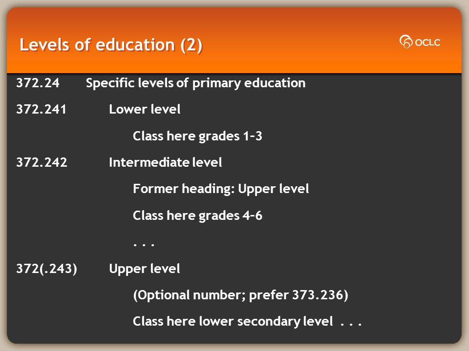 Levels of education (2) 372.24Specific levels of primary education 372.241 Lower level Class here grades 1–3 372.242 Intermediate level Former heading: Upper level Class here grades 4–6...